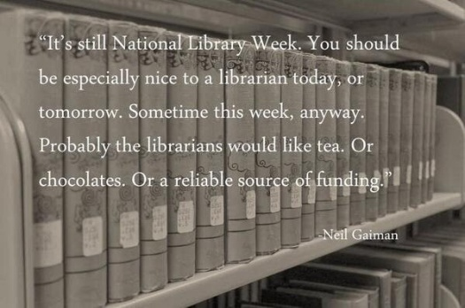 Quotation from Neil Gaiman: It's still National Library Week. You should be especially nice to a librarian